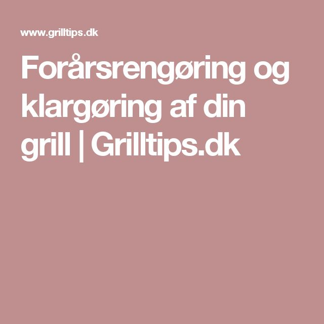 Forårsrengøring og klargøring af din grill   Grilltips.dk