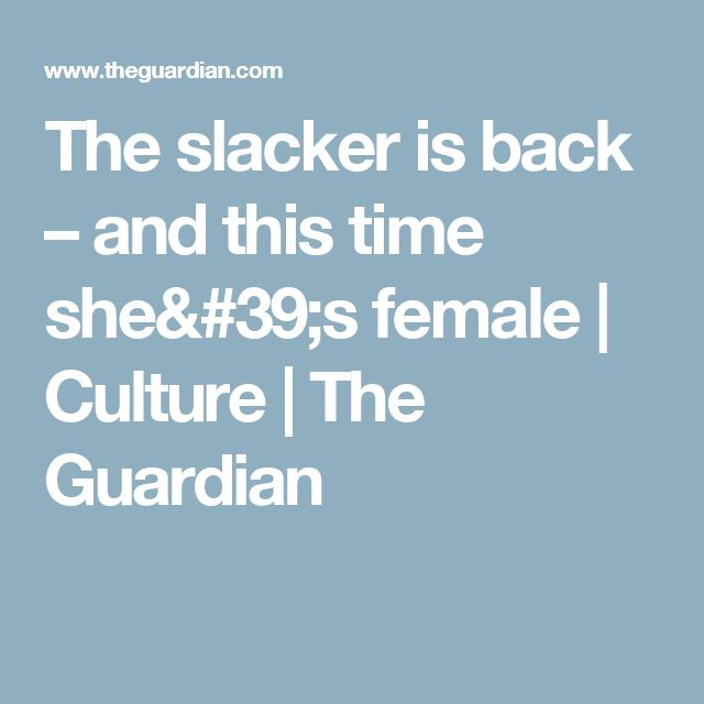 The slacker is back – and this time she's female | Culture | The Guardian