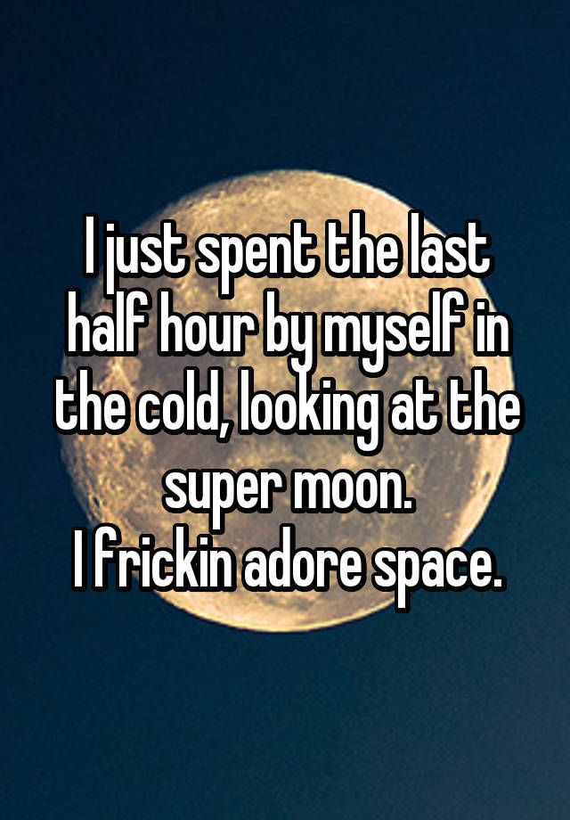 """I just spent the last half hour by myself in the cold, looking at the super moon. I frickin adore space."""
