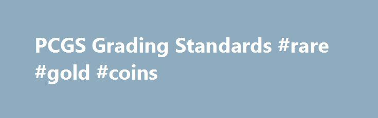 PCGS Grading Standards #rare #gold #coins http://coin.remmont.com/pcgs-grading-standards-rare-gold-coins/  #like coins # PCGS Grading Standards The numerical grades MS-60 through MS-70. used to denote a business strike coin that never has been in circulation. A Mint State coin can range from one that is covered with marks (MS-60) to a flawless example (MS-70). A coin usually struck from a specially prepared coin die onRead More