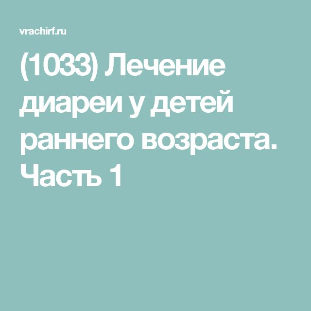 (1033) Лечение диареи у детей раннего возраста. Часть 1