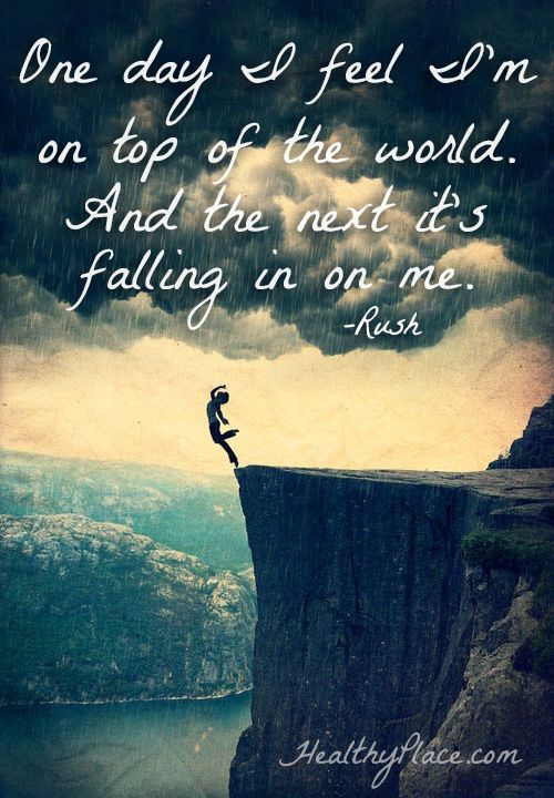 Bipolar quote: One day I feel I'm on top of the world. And the next it's falling in on me.   www.HealthyPlace.com