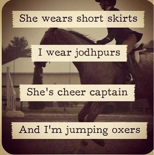 """She wears short skirts, I wear jodhpurs. She's cheer captain, and I'm jumping oxers."""