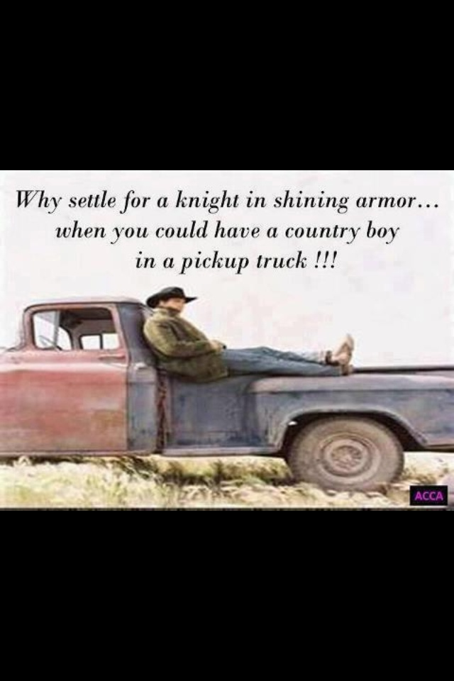Why settle for a knight in shining armour, when you could have a cowboy in a pickup truck! My hubby!!!!!!