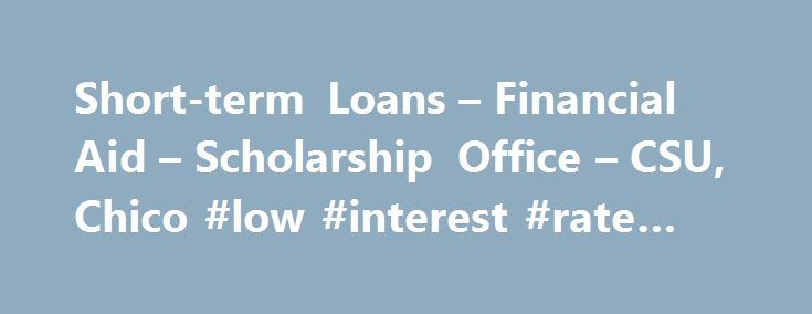 Short-term Loans – Financial Aid – Scholarship Office – CSU, Chico #low #interest #rate #loans http://loan.remmont.com/short-term-loans-financial-aid-scholarship-office-csu-chico-low-interest-rate-loans/  #short loans # Short-term Loans The last Short-term Loan for the Fall 2015 term will be disbursed on Friday, December 18. Short-term Loan applications must be received by 9:00 am on December 17, 2015 to receive the loan. Due to school closure during the holidays, there will be no Short-term…