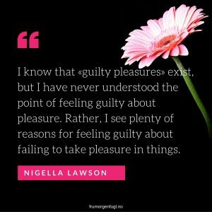 I know that «guilty pleasures» exist, but I have never understood the point of feeling guilty about pleasure. Nigella Lawson