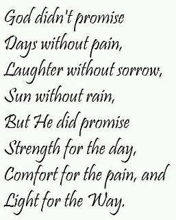 """""""God didn't promise days without pain, laughter without sorrow, sun without rain, but He did promise strength for the day, comfort for the tears, and light for the way."""""""
