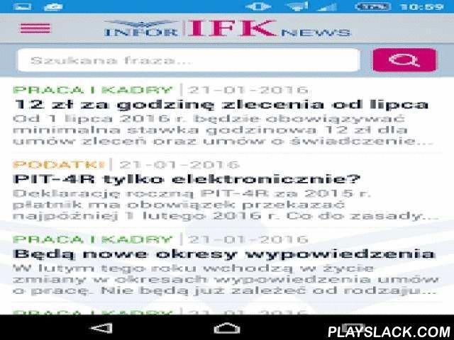 INFOR IFK News  Android App - playslack.com ,  IFK News to aplikacja mobilna przeznaczona dla księgowych oraz kadrowych.Zawiera codzienne aktualności prawne z zakresu podatków, prawa pracy i rachunkowości.Aplikacja posiada również wyszukiwarkę, dzięki której szybko i łatwo znajdziesz odpowiedzi na pytania zawodowe. Przeszukuje ona bogatą bazę artykułów, porad prawnych i komentarzy ekspertów.Aplikacja IFK NEWS zapewnia bezpłatny dostęp do codziennych aktualności.Pełna wersja aplikacji zawiera…