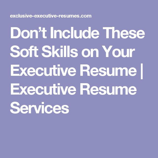 dont include these soft skills on your executive resume executive resume services
