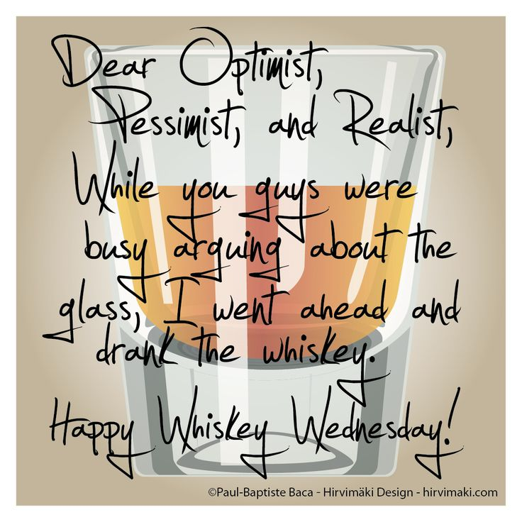 Dear Optimist, Pessimist, and Realist,    While you were busy arguing about the glass, I went ahead and drank the whiskey.    Happy Whiskey Wednesday!