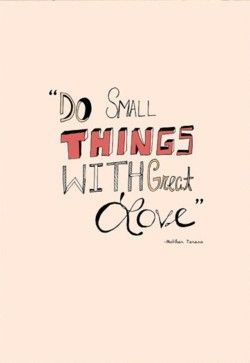 small thingsSmall Things, Inspiration, Quotes, Mothers Theresa, Motherteresa, Wisdom, Mother Teresa, Living, Mothers Teresa