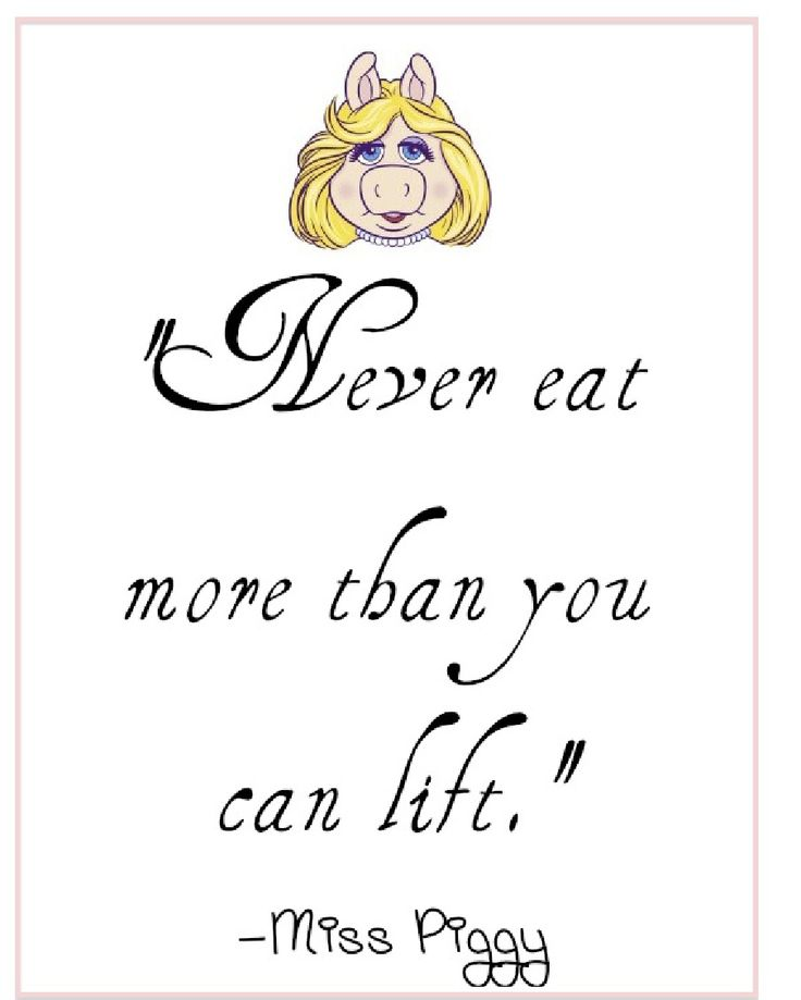 Never eat more than you can lift. ~Miss Piggy