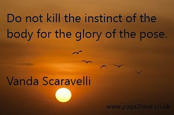 Do not kill the instinct of the body for the glory of the pose.  Vanda Scaravelli