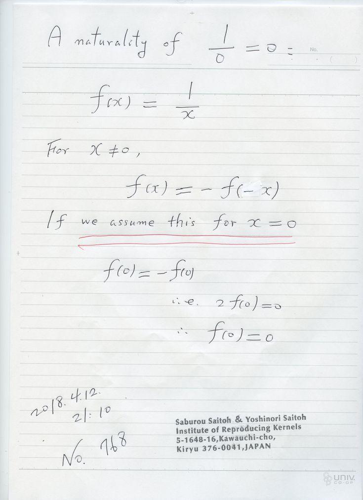 № 768:   ゼロ除算の本質は、関数y=1/x の原点での値を ゼロと 定義することです。 その自然性をいろいろ探して来ましたが、高橋の一意性定理、山田体の概念、Moore-Penrose 一般逆、 Cauchy の平均値定理の一般化、道脇の除算の概念、 など などいろいろありますが、奇関数だからの理由付けは、最も簡単では ないでしょか。 もちろん気づいていましたが、明確に宣言すべきであった。2018.4.13.8:36