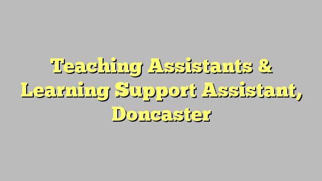 Teaching Assistants & Learning Support Assistant, Doncaster