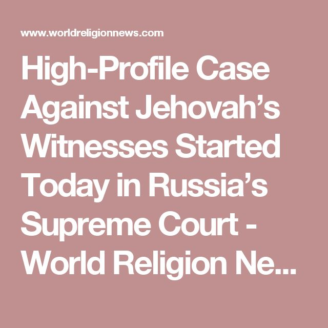 High-Profile Case Against Jehovah's Witnesses Started Today in Russia's Supreme Court - World Religion News