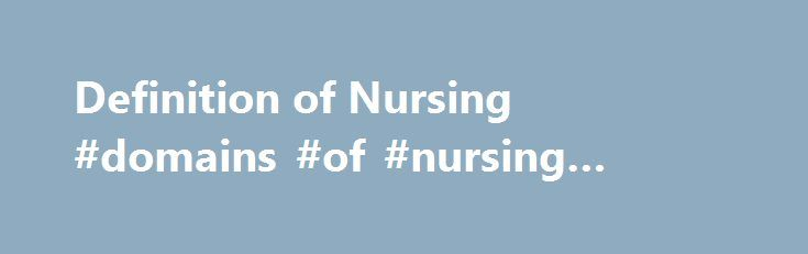 Definition of Nursing #domains #of #nursing #practice http://eritrea.remmont.com/definition-of-nursing-domains-of-nursing-practice/  # Definition of Nursing Definition of Nursing (long version) Nursing, as an integral part of the health care system, encompasses the promotion of health, prevention of illness, and care of physically ill, mentally ill, and disabled people of all ages, in all health care and other community settings. Within this broad spectrum of health care, the phenomena of…