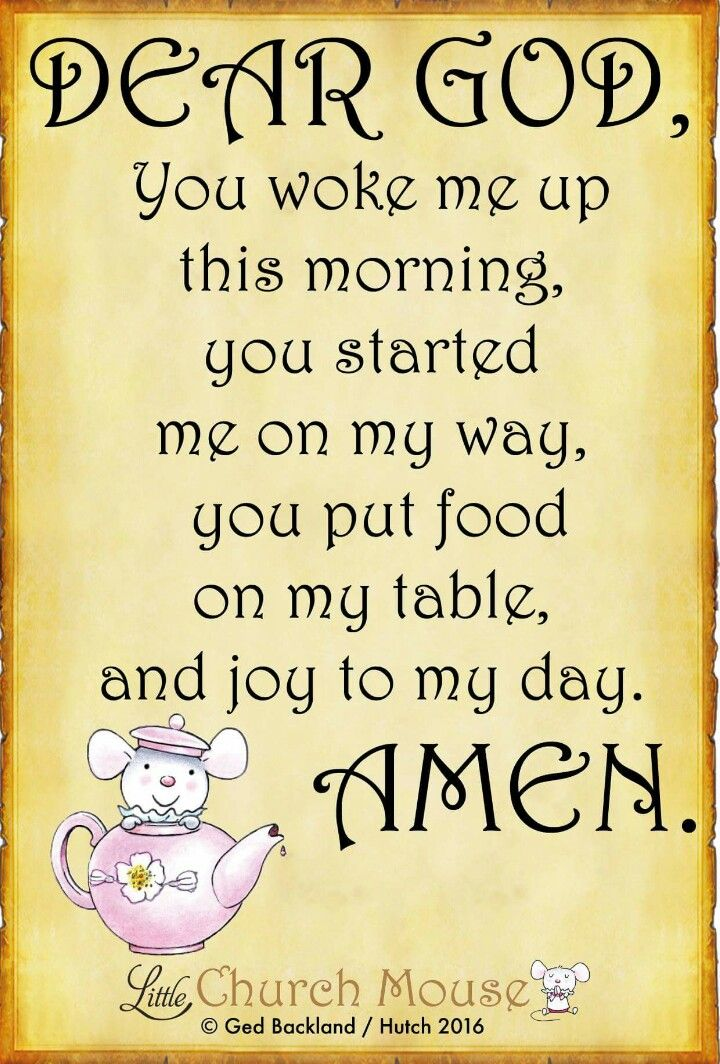 ♡✞♡ Dear God, You woke me up this morning, you started me on my way, you put food on my table, and joy to my day. Amen...Little Church Mouse 2 September 2016 ♡✞♡