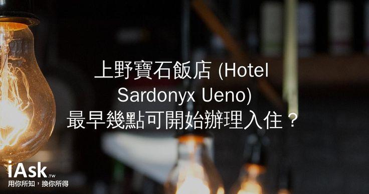 上野寶石飯店 (Hotel Sardonyx Ueno)最早幾點可開始辦理入住? by iAsk.tw