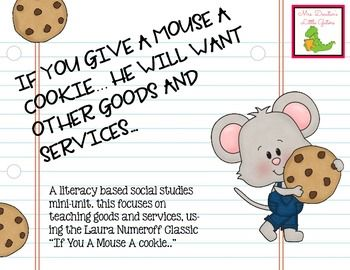 "This is an integrated social studies and reading mini-unit that focuses on teaching goods and services using the Laura Numeroff classic ""If You Give a Mouse a Cookie..."" In the book, Mouse asks for lots of different things, some are goods and some are services."
