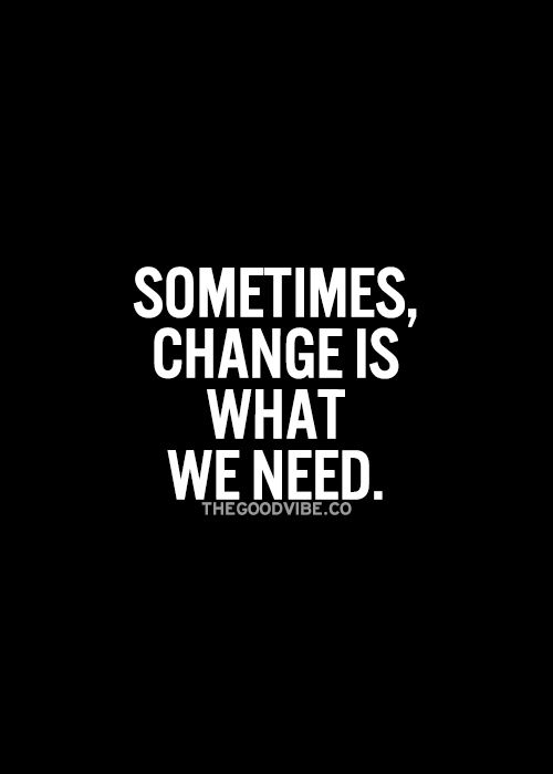 Sometimes, change is what we need... wise words