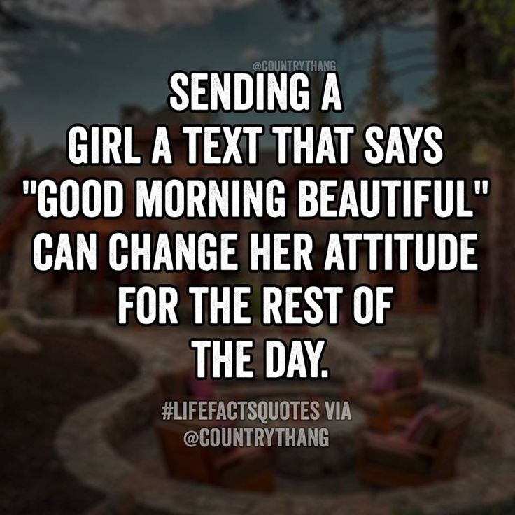"Sending a girl a text that says "" GOOD MORNING BEAUTIFUL"" can change her attitude for the rest of the day. #relationshipquotes #countrythang #countrythangquotes #countryquotes #countrysayings"