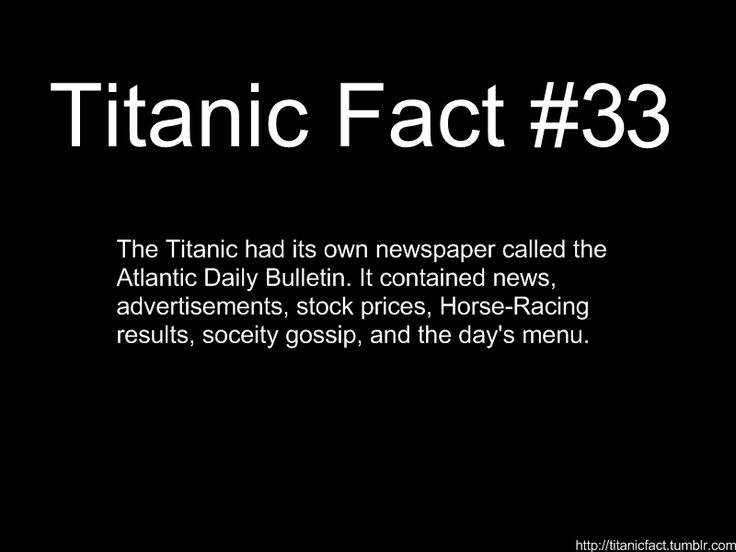 "Titanic Fact: The Titanic had its own newspaper called ""The Atlantic Daily Bulletin."" It contains news, advertisements, stock prices, Horse-Racing results, society gossip, and the day's menu"