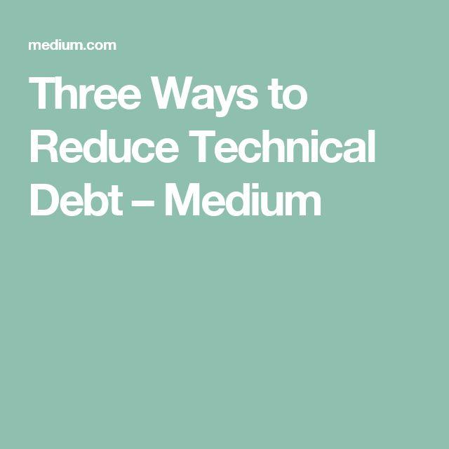 Three Ways to Reduce Technical Debt – Medium