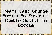 http://tecnoautos.com/wp-content/uploads/imagenes/tendencias/thumbs/pearl-jam-grunge-puesta-en-escena-y-cambio-social-en-bogota.jpg Pearl Jam. Pearl Jam: grunge, puesta en escena y cambio social en Bogotá, Enlaces, Imágenes, Videos y Tweets - http://tecnoautos.com/actualidad/pearl-jam-pearl-jam-grunge-puesta-en-escena-y-cambio-social-en-bogota/