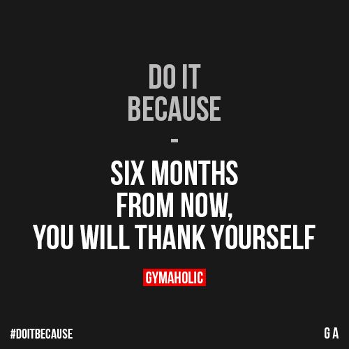 Do It Because Six months from now, you will thank yourself. https://www.gymaholic.co