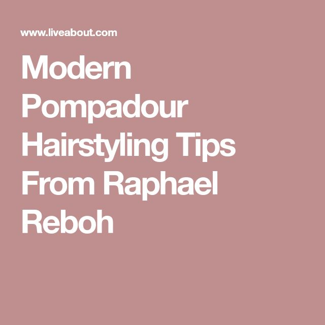 Modern Pompadour Hairstyling Tips From Raphael Reboh