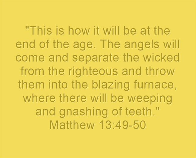 This is how it will be at the end of the age. The angels will come and separate the wicked from the righteous and throw them into the blazing furnace, where there will be weeping and gnashing of teeth. Matthew 13:49-50