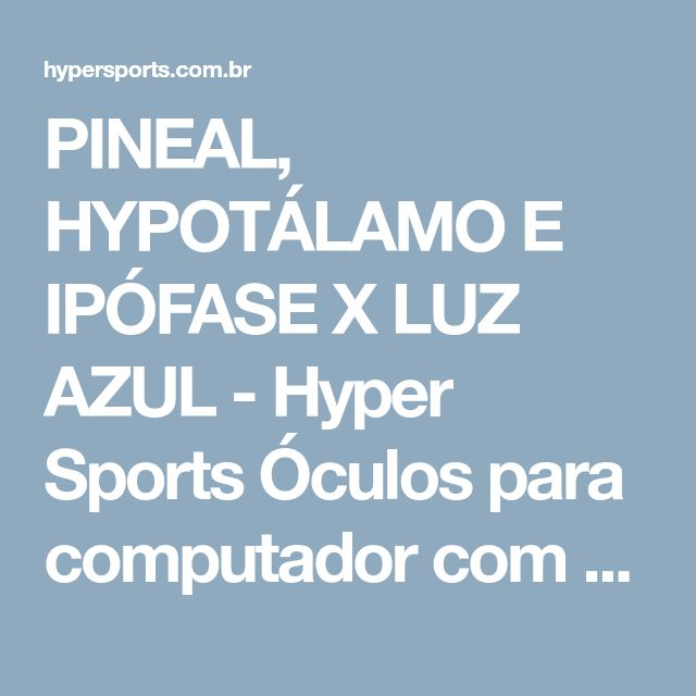 PINEAL, HYPOTÁLAMO E IPÓFASE X LUZ AZUL - Hyper Sports Óculos para computador com Lente Blue Control Transitions