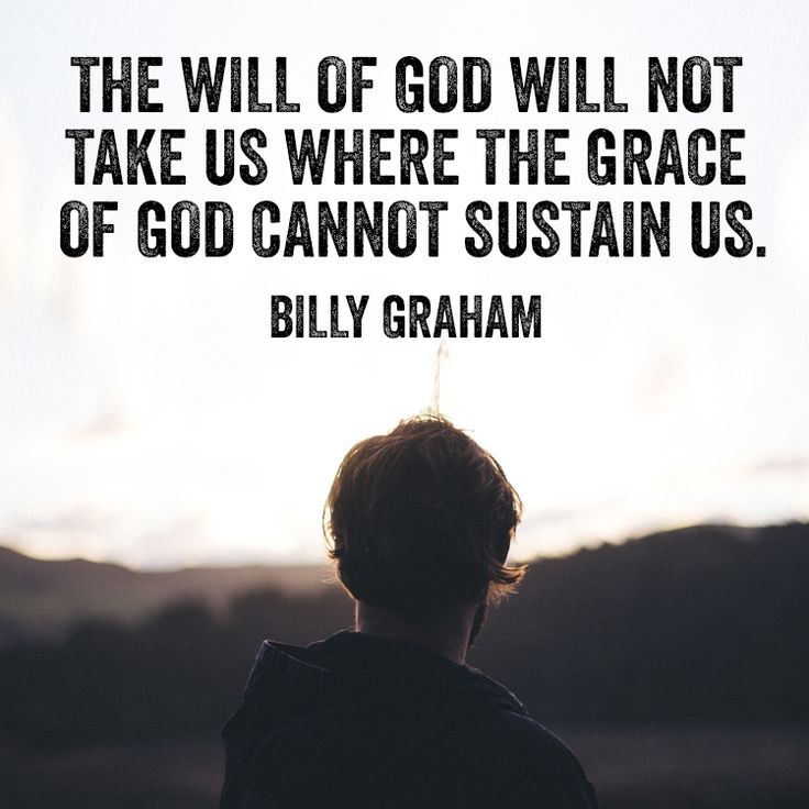 The will of God will not take us where the grace of God cannot sustain us. – Billy Graham