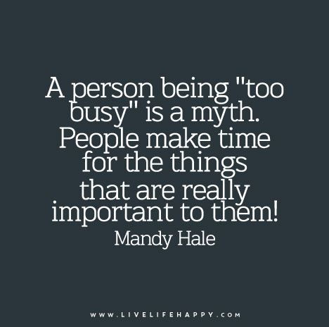 "A person being ""too busy"" is a myth. People make time for the things that are really important to them! — Mandy Hale"