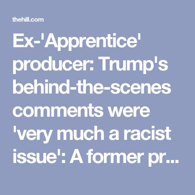 """Ex-'Apprentice' producer: Trump's behind-the-scenes comments were 'very much a racist issue': A former producer of """"The Apprentice"""" said Thursday that President Trump repeatedly made racist comments behind the scenes of his former NBC show. On an episode of NPR's podcast """"Embedded,"""" Bill Pruitt said the former reality TV host made disparaging comments about African-Americans and Jewish people, particularly when discussing who to """"fire"""" from the show's contestants."""