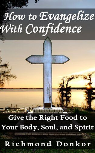 How to Evangelize with Confidence: Give the Right Food to your Body, Soul, and Spirit by Richmond Donkor, http://www.amazon.com/dp/B00IPXH9XA/ref=cm_sw_r_pi_dp_rL-wtb1BZ7QSG