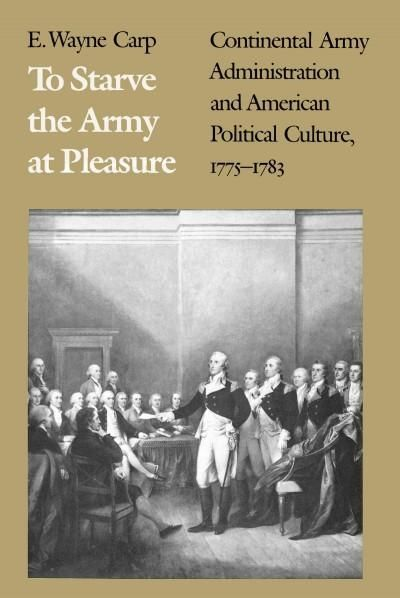 To Starve the Army at Pleasure: Continental Army Administration and American Political Culture, 1775-1783