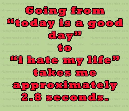 """Funny Quotes About My Life: Going From """"today Is A Good Day"""" To """"i Hate My Life"""" Takes"""