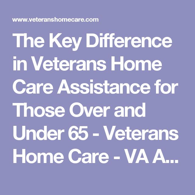 The Key Difference in Veterans Home Care Assistance for Those Over and Under 65 - Veterans Home Care - VA Aid and Attendance Pension Benefit
