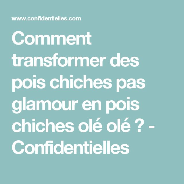 Comment transformer des pois chiches pas glamour en pois chiches olé olé ? - Confidentielles