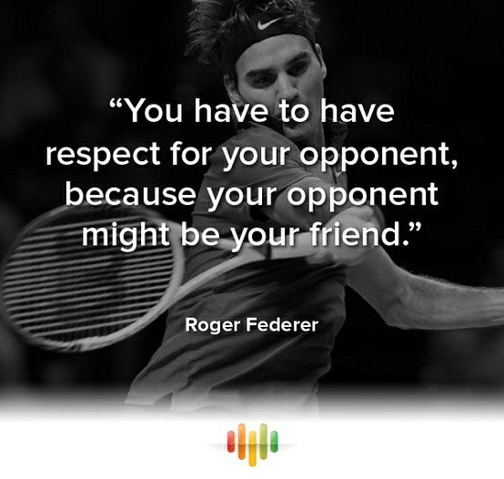 """You have to have respect for your opponent, because your opponent might be your friend."" Roger Federer~"