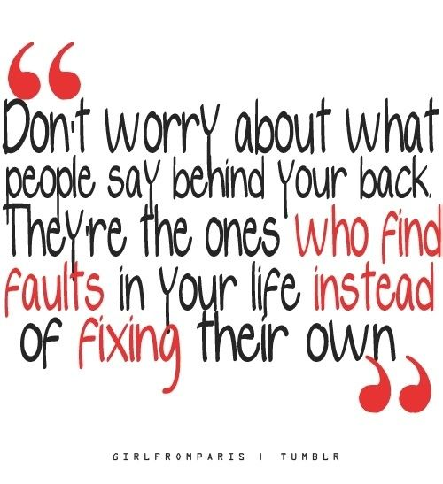 Don't worry about what people say behind your back. They're the ones who find…