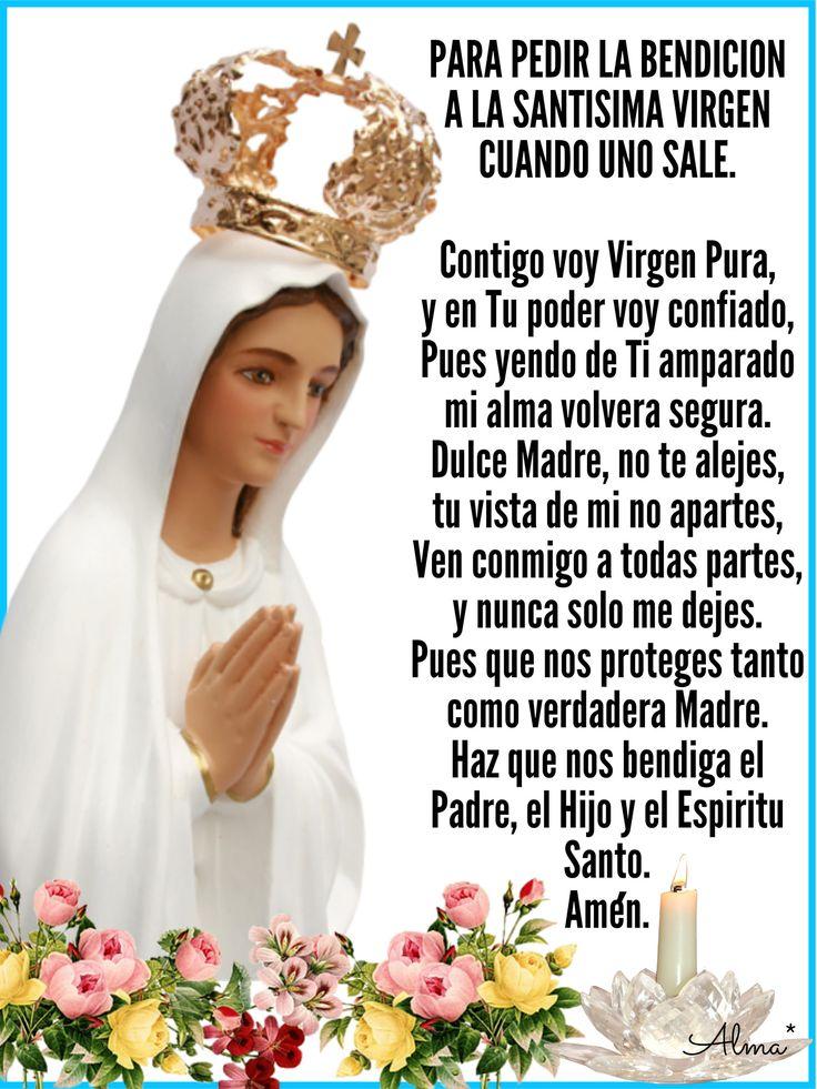 PARA PEDIR LA BENDICION  A LA SANTISIMA VIRGEN CUANDO UNO SALE.   Contigo voy Virgen Pura,  y en Tu poder voy confiado, Pues yendo de Ti amparado mi alma volvera segura. Dulce Madre, no te alejes, tu vista de mi no apartes,  Ven conmigo a todas partes, y nunca solo me dejes. Pues que nos proteges tanto como verdadera Madre. Haz que nos bendiga el Padre, el Hijo y el Espiritu Santo.  Amen.