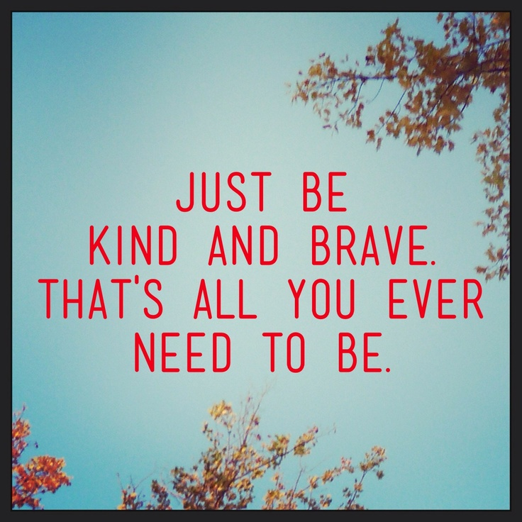 Just be kind and be brave