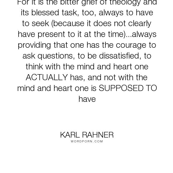 """Karl Rahner - """"For it is the bitter grief of theology and its blessed task, too, always to have..."""". religion"""
