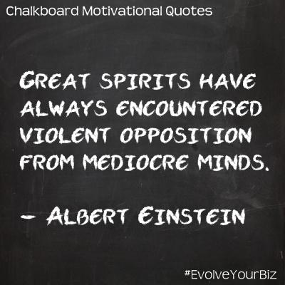 Great spirits have always encountered violent opposition from mediocre minds. -Albert Einstein  #EvolveYourBiz