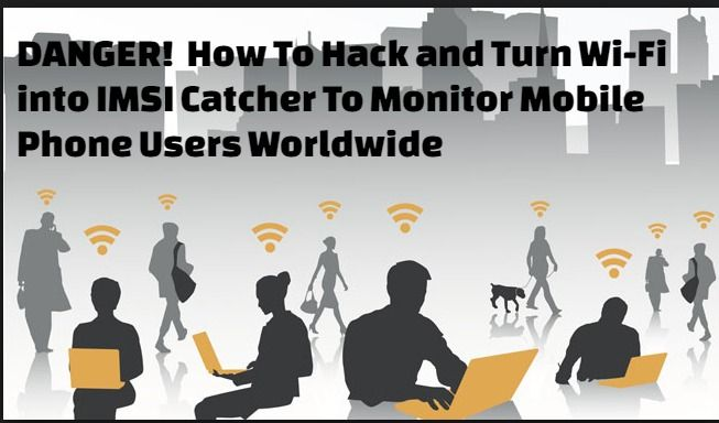 How To Hack and Turn Wi-Fi into IMSI Catcher To Monitor Mobile Phone Users Worldwide