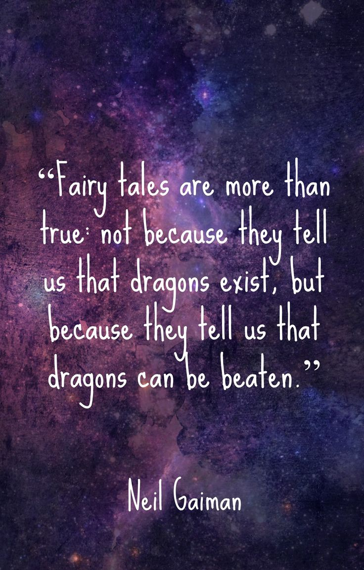 """Fairy tales are more than true not because they tell us that dragons exist, but because they tell us that dragons can be beaten."" ~Neil Gaiman"