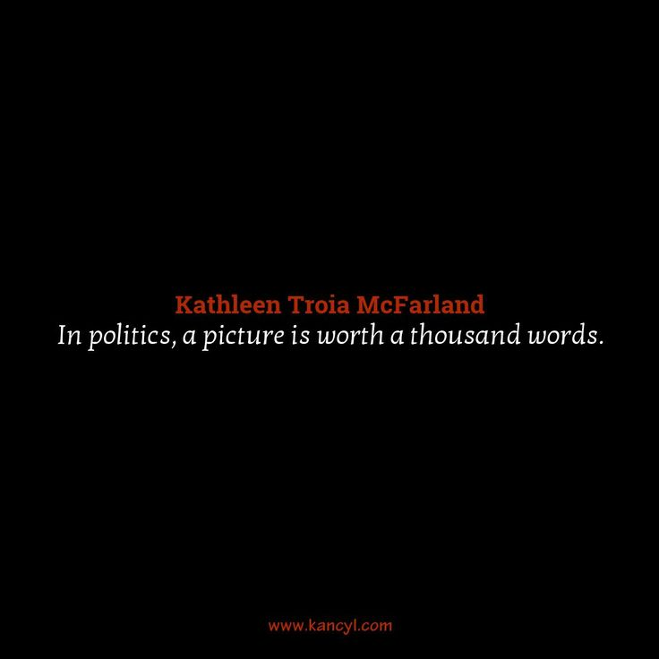 """In politics, a picture is worth a thousand words."", Kathleen Troia McFarland"